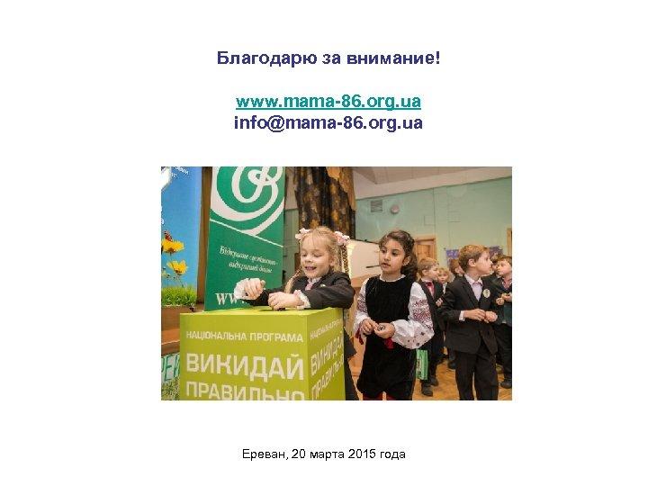 Благодарю за внимание! www. mama-86. org. ua info@mama-86. org. ua Ереван, 20 марта 2015