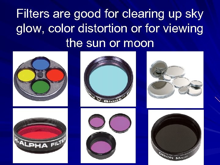 Filters are good for clearing up sky glow, color distortion or for viewing the