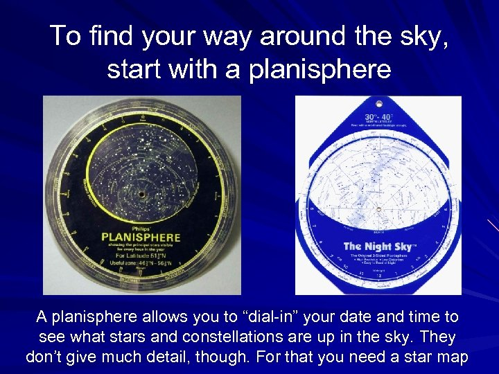 To find your way around the sky, start with a planisphere A planisphere allows