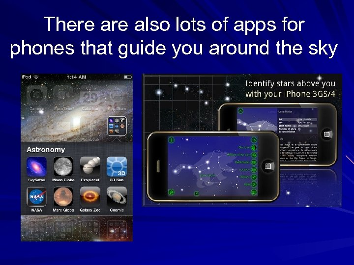 There also lots of apps for phones that guide you around the sky