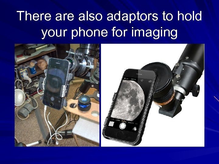 There also adaptors to hold your phone for imaging