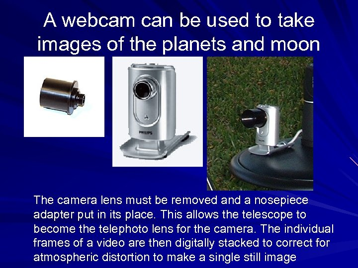 A webcam can be used to take images of the planets and moon The