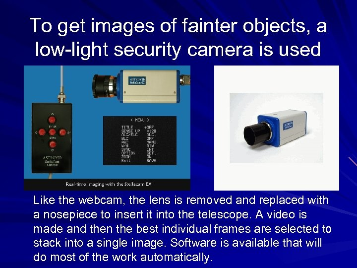 To get images of fainter objects, a low-light security camera is used Like the