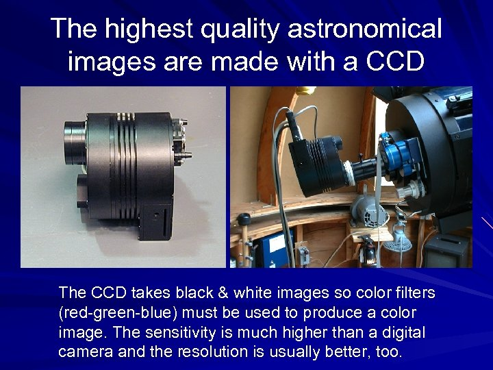 The highest quality astronomical images are made with a CCD The CCD takes black