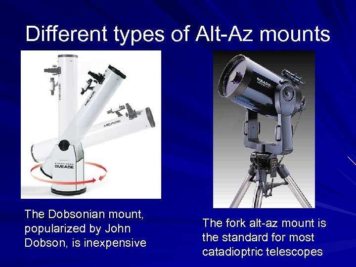 Different types of Alt-Az mounts The Dobsonian mount, popularized by John Dobson, is inexpensive