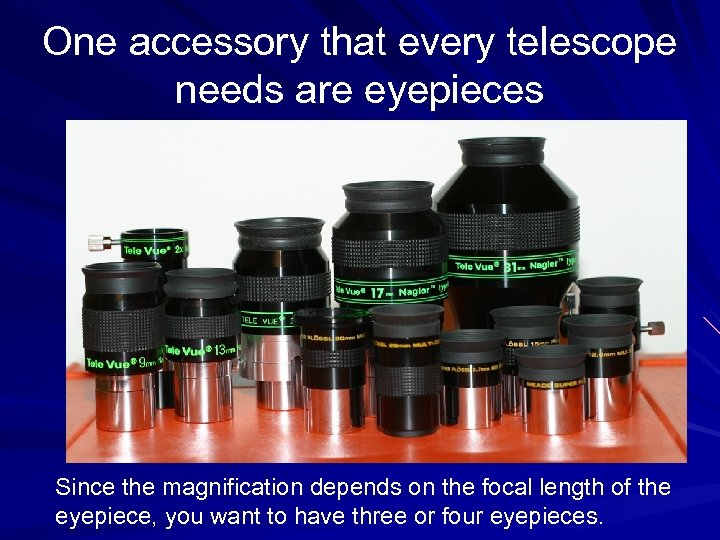 One accessory that every telescope needs are eyepieces Since the magnification depends on the