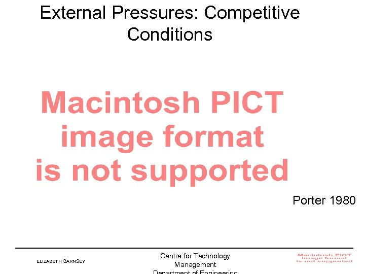 External Pressures: Competitive Conditions Porter 1980 ELIZABETH GARNSEY Centre for Technology Management Institute for