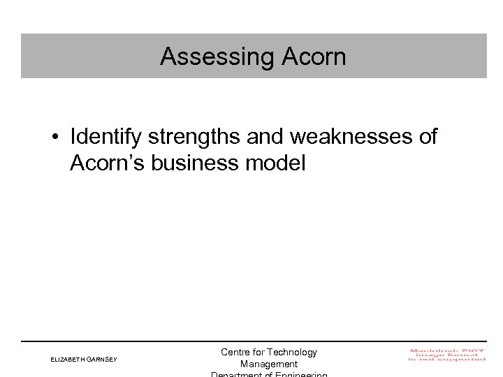 Assessing Acorn • Identify strengths and weaknesses of Acorn's business model ELIZABETH GARNSEY Centre