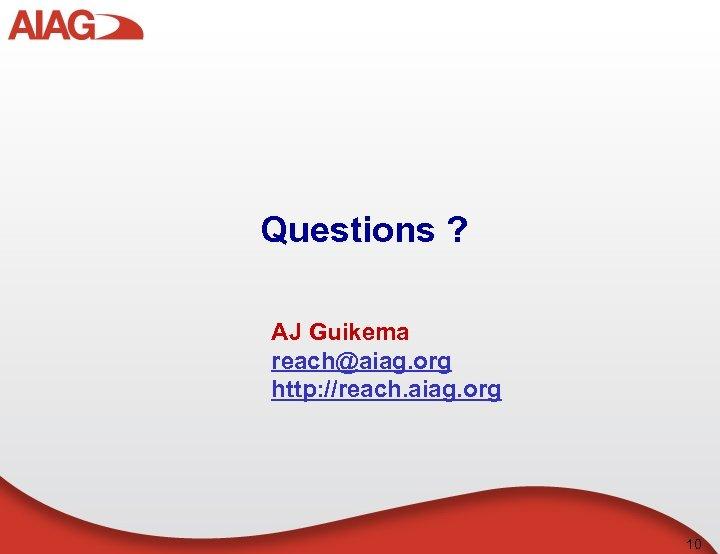 Questions ? AJ Guikema reach@aiag. org http: //reach. aiag. org 10