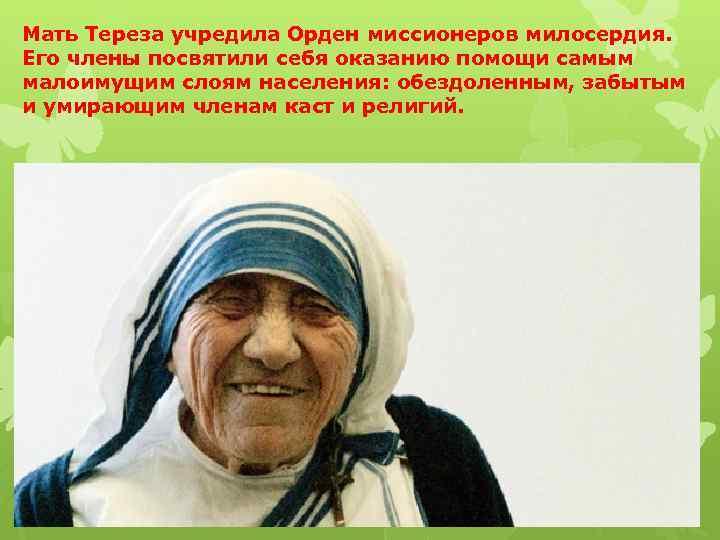 Мать Тереза учредила Орден миссионеров милосердия. Его члены посвятили себя оказанию помощи самым малоимущим