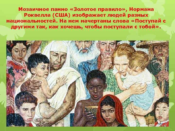 Мозаичное панно «Золотое правило» , Нормана Роквелла (США) изображает людей разных национальностей. На нем