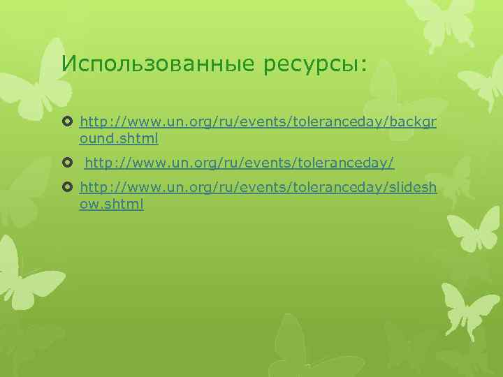 Использованные ресурсы: http: //www. un. org/ru/events/toleranceday/backgr ound. shtml http: //www. un. org/ru/events/toleranceday/slidesh ow. shtml