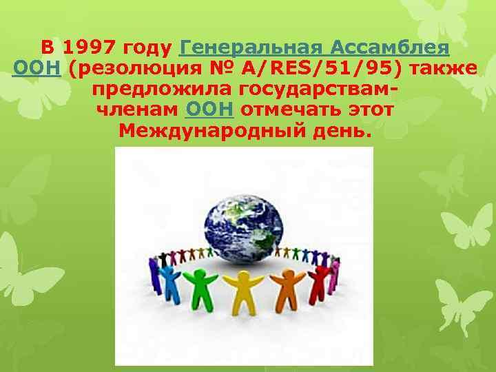 В 1997 году Генеральная Ассамблея ООН (резолюция № A/RES/51/95) также предложила государствамчленам ООН отмечать