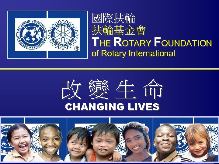 國際扶輪 扶輪基金會 THE ROTARY FOUNDATION of Rotary International 改變生命 CHANGING LIVES The Rotary Foundation