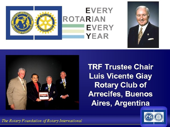 TRF Trustee Chair Luis Vicente Giay Rotary Club of Arrecifes, Buenos Aires, Argentina The