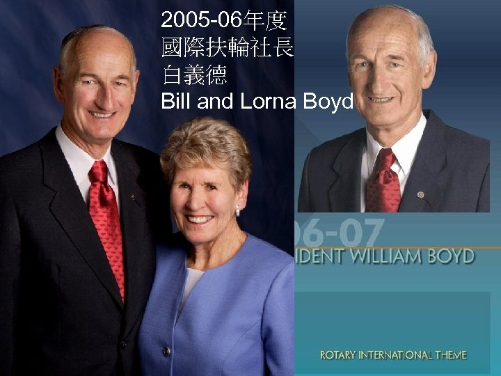 2005 -06年度 國際扶輪社長 白義德 Bill and Lorna Boyd The Rotary Foundation of Rotary International
