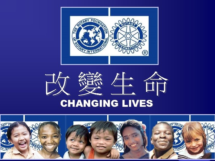改變生命 CHANGING LIVES The Rotary Foundation of Rotary International