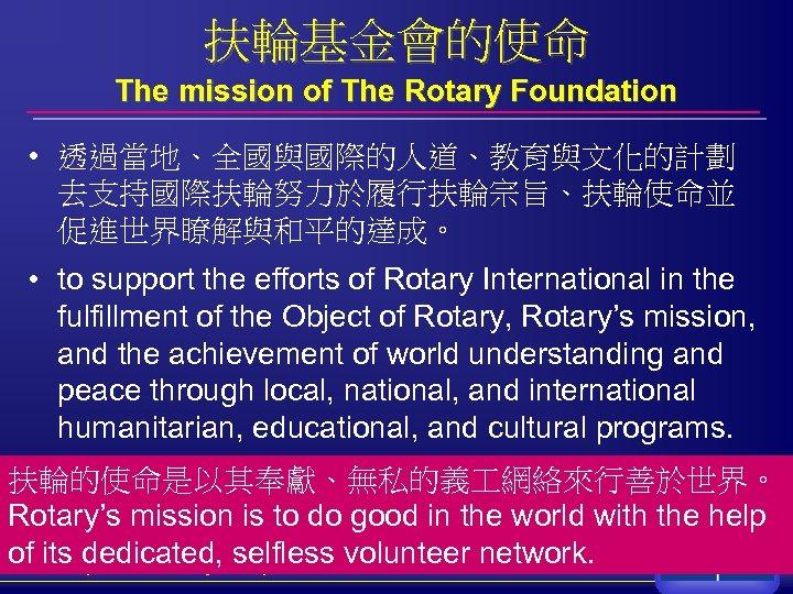 扶輪基金會的使命 The mission of The Rotary Foundation • 透過當地、全國與國際的人道、教育與文化的計劃 去支持國際扶輪努力於履行扶輪宗旨、扶輪使命並 促進世界瞭解與和平的達成。 • to support