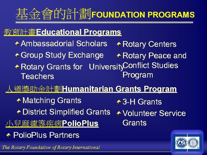 基金會的計劃FOUNDATION PROGRAMS 教育計畫Educational Programs Ambassadorial Scholars Rotary Centers Group Study Exchange Rotary Peace and