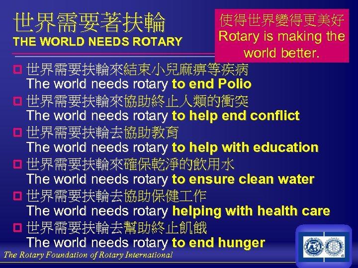 世界需要著扶輪 使得世界變得更美好 Rotary is making the THE WORLD NEEDS ROTARY world better. p 世界需要扶輪來結束小兒麻痹等疾病