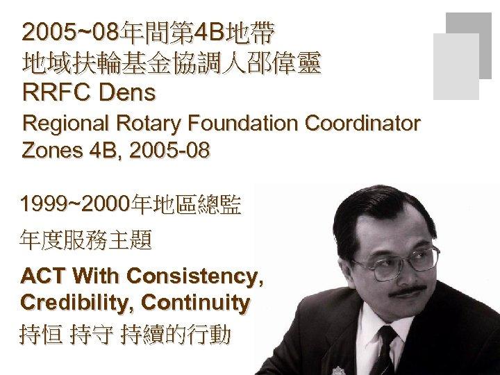 2005~08年間第 4 B地帶 地域扶輪基金協調人邵偉靈 RRFC Dens Regional Rotary Foundation Coordinator Zones 4 B, 2005