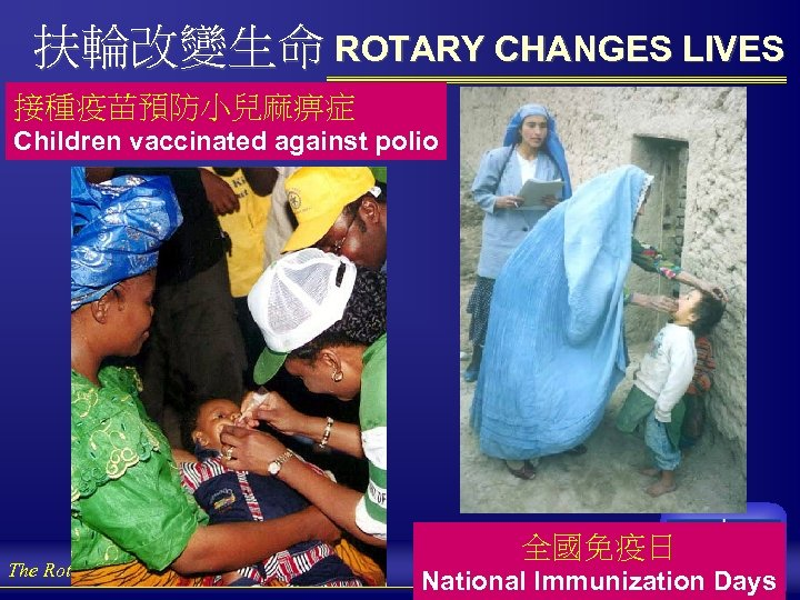 扶輪改變生命 ROTARY CHANGES LIVES 接種疫苗預防小兒麻痹症 Children vaccinated against polio The Rotary Foundation of Rotary
