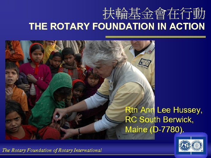 扶輪基金會在行動 THE ROTARY FOUNDATION IN ACTION Rtn Ann Lee Hussey, RC South Berwick, Maine