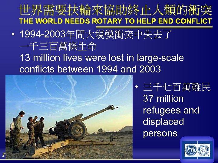 世界需要扶輪來協助終止人類的衝突 THE WORLD NEEDS ROTARY TO HELP END CONFLICT • 1994 -2003年間大規模衝突中失去了 一千三百萬條生命 13