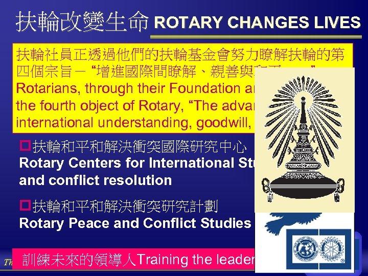 """扶輪改變生命 ROTARY CHANGES LIVES 扶輪社員正透過他們的扶輪基金會努力瞭解扶輪的第 四個宗旨- """"增進國際間瞭解、親善與和平……"""" Rotarians, through their Foundation are trying to"""