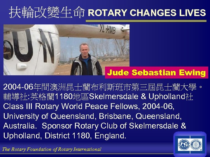 扶輪改變生命 ROTARY CHANGES LIVES Jude Sebastian Ewing 2004 -06年間澳洲昆士蘭布利斯班市第三屆昆士蘭大學。 輔導社: 英格蘭 1180地區Skelmersdale & Upholland社