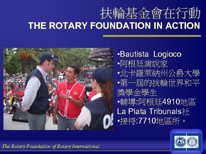 扶輪基金會在行動 THE ROTARY FOUNDATION IN ACTION • Bautista Logioco • 阿根廷演說家 • 北卡羅萊納州公爵大學 •