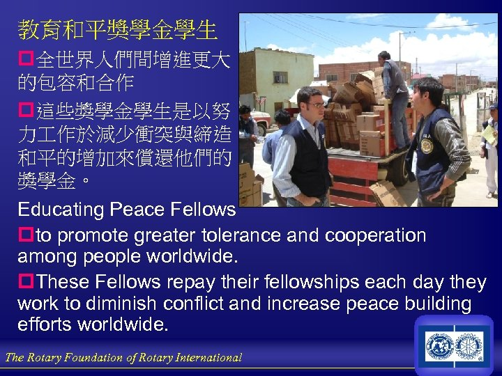 教育和平獎學金學生 p全世界人們間增進更大 的包容和合作 p這些獎學金學生是以努 力 作於減少衝突與締造 和平的增加來償還他們的 獎學金。 Educating Peace Fellows pto promote greater