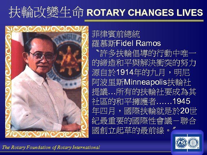 扶輪改變生命 ROTARY CHANGES LIVES 菲律賓前總統 羅慕斯Fidel Ramos 〝許多扶輪倡導的行動中唯一 的締造和平與解決衝突的努力 源自於 1914年的九月,明尼 阿波里斯Minneapolis扶輪社 提議…所有的扶輪社要成為其 社區的和平擁護者……