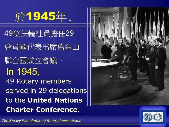 於 1945年, 49位扶輪社員擔任 29 會員國代表出席舊金山 聯合國成立會議。 In 1945, 49 Rotary members served in 29