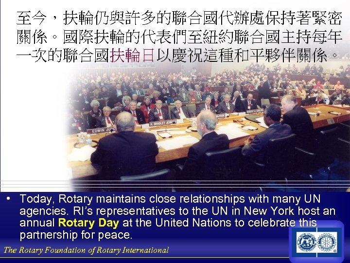 至今,扶輪仍與許多的聯合國代辦處保持著緊密 關係。國際扶輪的代表們至紐約聯合國主持每年 一次的聯合國扶輪日以慶祝這種和平夥伴關係。 • Today, Rotary maintains close relationships with many UN agencies. RI's