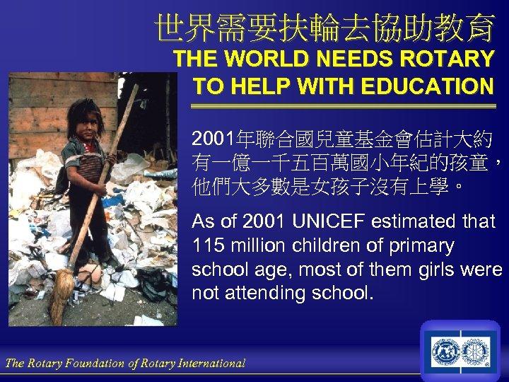 世界需要扶輪去協助教育 THE WORLD NEEDS ROTARY TO HELP WITH EDUCATION 2001年聯合國兒童基金會估計大約 有一億一千五百萬國小年紀的孩童, 他們大多數是女孩子沒有上學。 As of