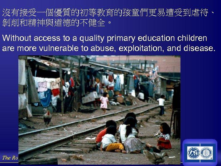 沒有接受一個優質的初等教育的孩童們更易遭受到虐待、 剝削和精神與道德的不健全。 Without access to a quality primary education children are more vulnerable to