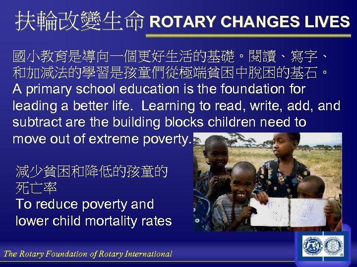 扶輪改變生命 ROTARY CHANGES LIVES 國小教育是導向一個更好生活的基礎。閱讀、寫字、 和加減法的學習是孩童們從極端貧困中脫困的基石。 A primary school education is the foundation for