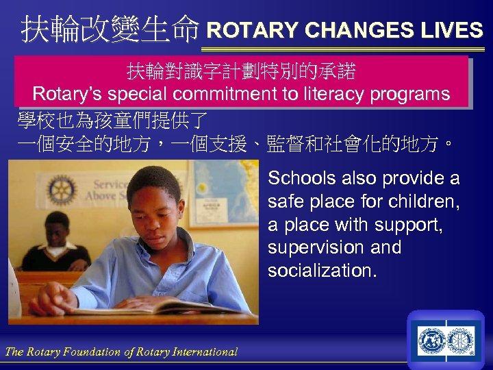 扶輪改變生命 ROTARY CHANGES LIVES 扶輪對識字計劃特別的承諾 Rotary's special commitment to literacy programs 學校也為孩童們提供了 一個安全的地方,一個支援、監督和社會化的地方。 Schools