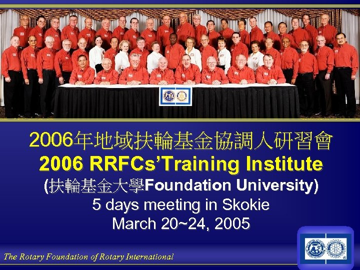 2006年地域扶輪基金協調人研習會 2006 RRFCs'Training Institute (扶輪基金大學Foundation University) 5 days meeting in Skokie March 20~24, 2005
