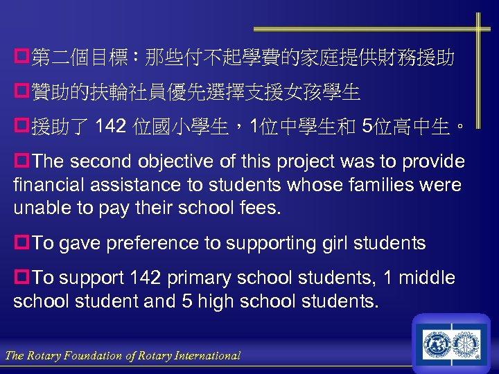 p第二個目標:那些付不起學費的家庭提供財務援助 p贊助的扶輪社員優先選擇支援女孩學生 p援助了 142 位國小學生,1位中學生和 5位高中生。 p. The second objective of this project was