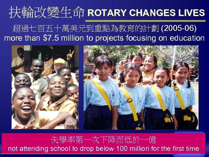 扶輪改變生命 ROTARY CHANGES LIVES 超過七百五十萬美元到重點為教育的計劃 (2005 -06) more than $7. 5 million to projects