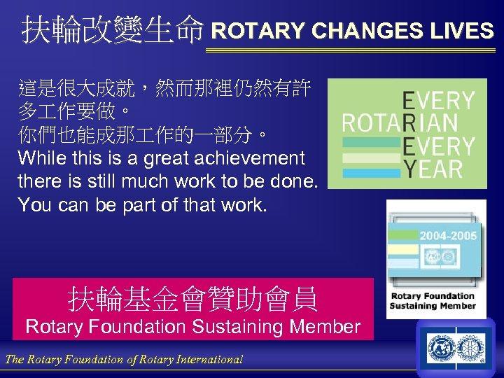 扶輪改變生命 ROTARY CHANGES LIVES 這是很大成就,然而那裡仍然有許 多 作要做。 你們也能成那 作的一部分。 While this is a great