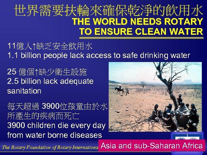 世界需要扶輪來確保乾淨的飲用水 THE WORLD NEEDS ROTARY TO ENSURE CLEAN WATER 11億人↑缺乏安全飲用水 1. 1 billion people