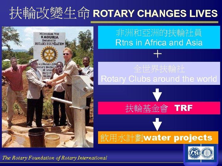 扶輪改變生命 ROTARY CHANGES LIVES 非洲和亞洲的扶輪社員 Rtns in Africa and Asia + 全世界扶輪社 Rotary Clubs