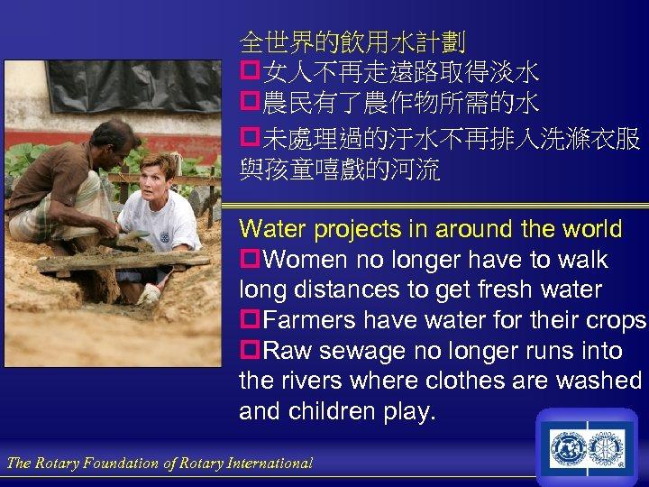 全世界的飲用水計劃 p女人不再走遠路取得淡水 p農民有了農作物所需的水 p未處理過的汙水不再排入洗滌衣服 與孩童嘻戲的河流 Water projects in around the world p. Women no