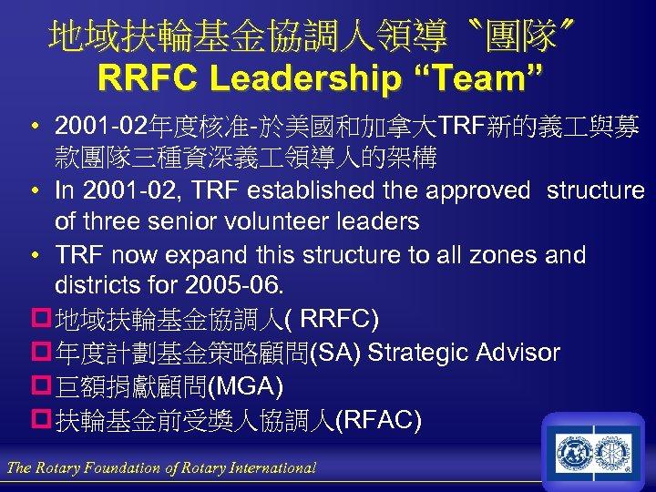 """地域扶輪基金協調人領導〝團隊〞 RRFC Leadership """"Team"""" • 2001 -02年度核准-於美國和加拿大TRF新的義 與募 款團隊三種資深義 領導人的架構 • In 2001 -02,"""