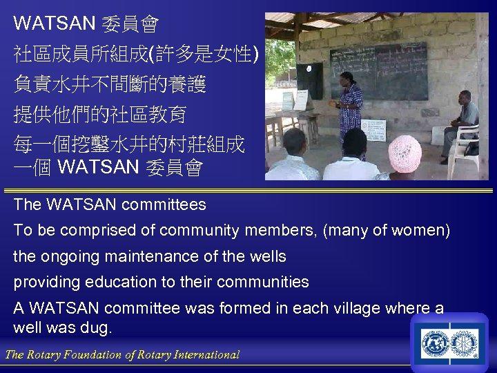 WATSAN 委員會 社區成員所組成(許多是女性) 負責水井不間斷的養護 提供他們的社區教育 每一個挖鑿水井的村莊組成 一個 WATSAN 委員會 The WATSAN committees To be