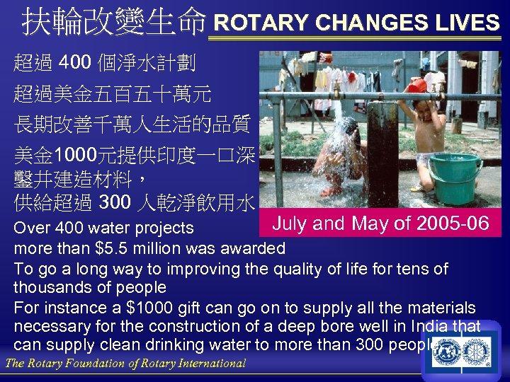 扶輪改變生命 ROTARY CHANGES LIVES 超過 400 個淨水計劃 超過美金五百五十萬元 長期改善千萬人生活的品質 美金 1000元提供印度一口深 鑿井建造材料, 供給超過 300