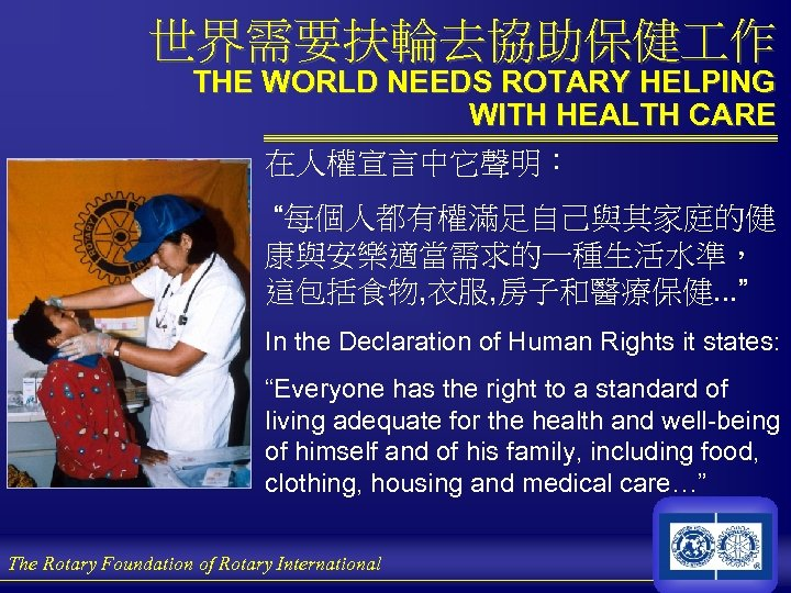 """世界需要扶輪去協助保健 作 THE WORLD NEEDS ROTARY HELPING WITH HEALTH CARE 在人權宣言中它聲明: """"每個人都有權滿足自己與其家庭的健 康與安樂適當需求的一種生活水準, 這包括食物,"""
